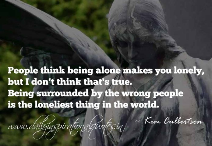 People think being alone makes you lonely, but I don't think that's true. Being surrounded by the wrong people is the loneliest thing in the world. ~ Kim Culbertson
