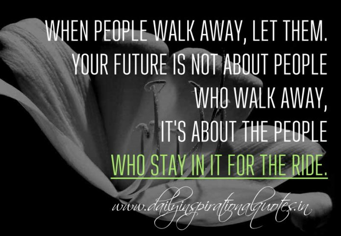 When people walk away, let them. Your future is not about people who walk away, It's about the people who stay in it for the ride. ~ Anonymous