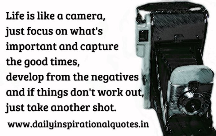 Life is like a camera, just focus on what's important and capture the good times, develop from the negatives and if things don't work out, just take another shot. ~ Anonymous