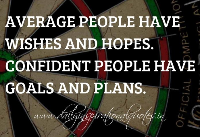 Average people have wishes and hopes. Confident people have goals and plans. ~ Anonymous