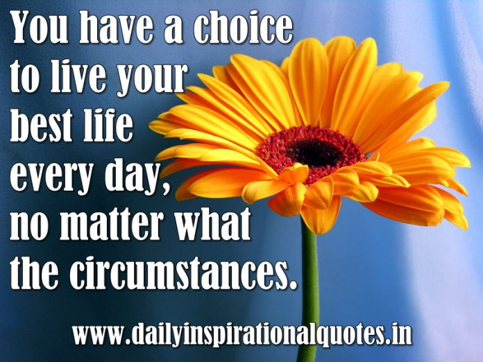 You have a choice to live your best life every day, no matter what the circumstances. ~ Anonymous