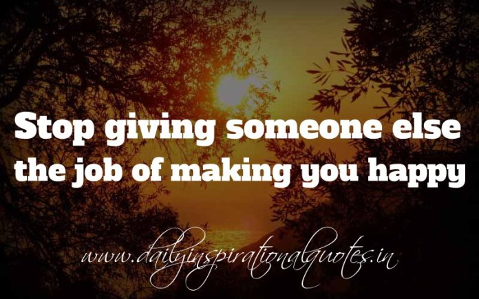 Stop giving someone else the job of making you happy. ~ Anonymous
