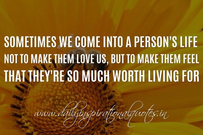 Sometimes we come into a person's life not to make them love us, but to make them feel that they're so much worth living for. ~ Anonymous