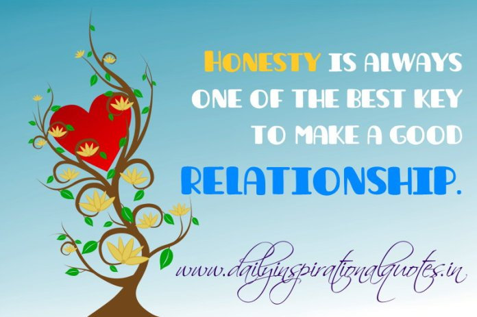Honesty is always one of the best key to make a good relationship. ~ Anonymous