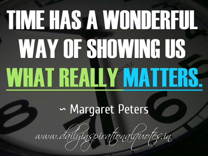 Time has a wonderful way of showing us what really matters. ~ Margaret Peters