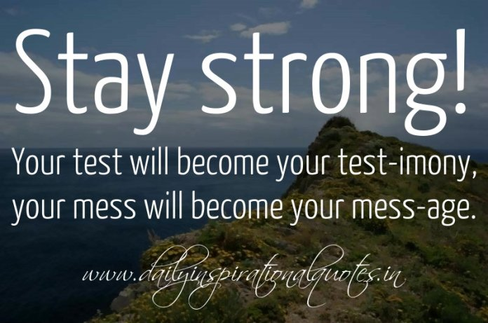 Stay strong! Your test will become your test-imony, your mess will become your mess-age. ~ Anonymous