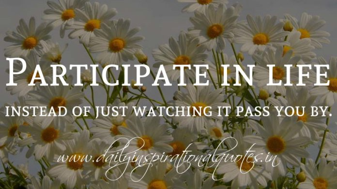 Participate in life instead of just watching it pass you by. ~ Anonymous