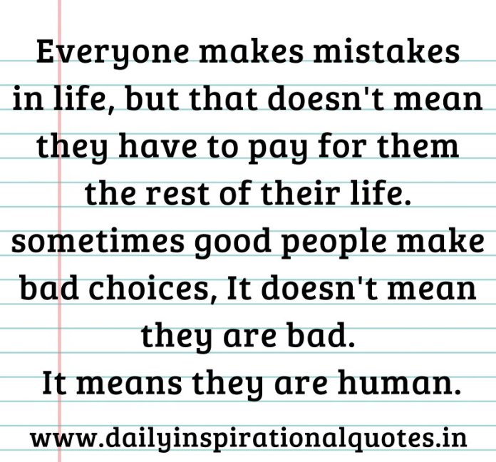 Everyone makes mistakes in life, but that doesn't mean they have to pay for them the rest of their life. sometimes good people make bad choices, It doesn't mean they are bad. It means they are human. ~ Anonymous