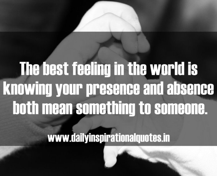 The best feeling in the world is knowing your presence and absence both mean something to someone. ~ Anonymous
