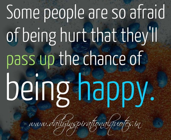 Some people are so afraid of being hurt that they'll pass up the chance of being happy. ~ Anonymouss