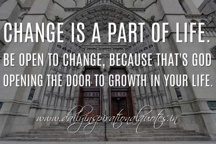 Change is a part of life. Be open to change, because that's God opening the door to growth in your life. ~ Anonymous