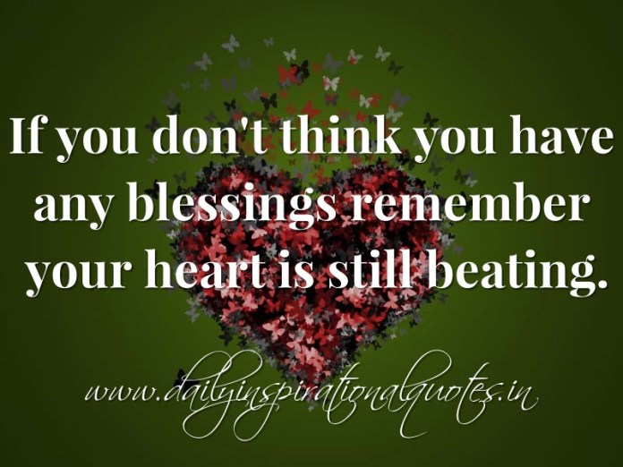 If you don't think you have any blessings remember your heart is still beating. ~ Anonymous