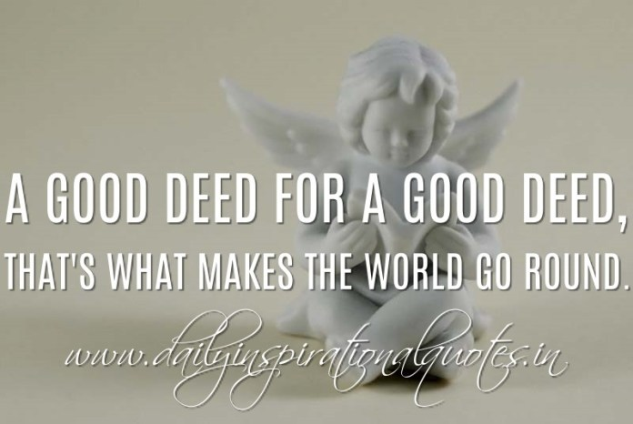 A good deed for a good deed, that's what makes the world go round. ~ Anonymous