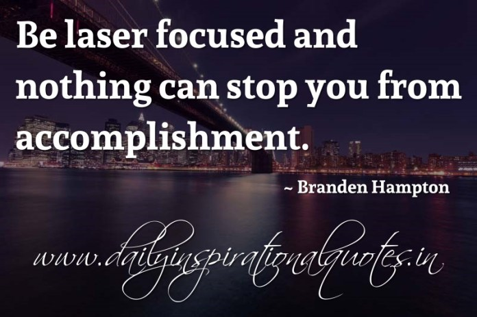 Be laser focused and nothing can stop you from accomplishment. ~ Branden Hampton