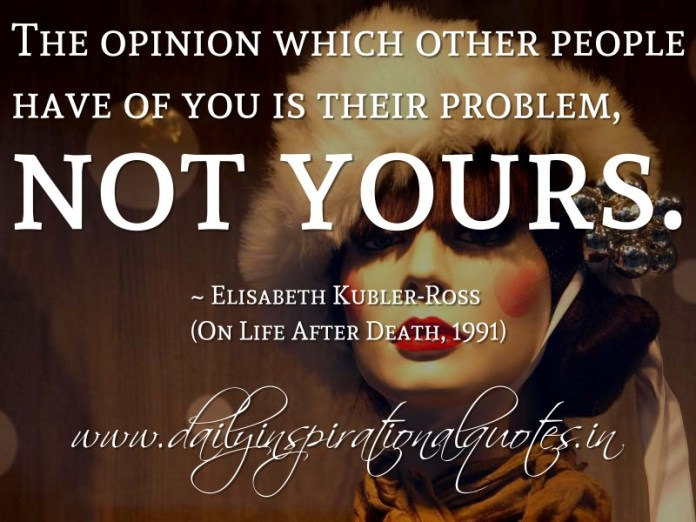 The opinion which other people have of you is their problem, not yours. ~ Elisabeth Kubler-Ross (On Life After Death, 1991)