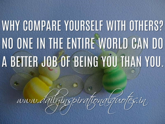 Why compare yourself with others? No one in the entire world can do a better job of being you than you. ~ Anonymous
