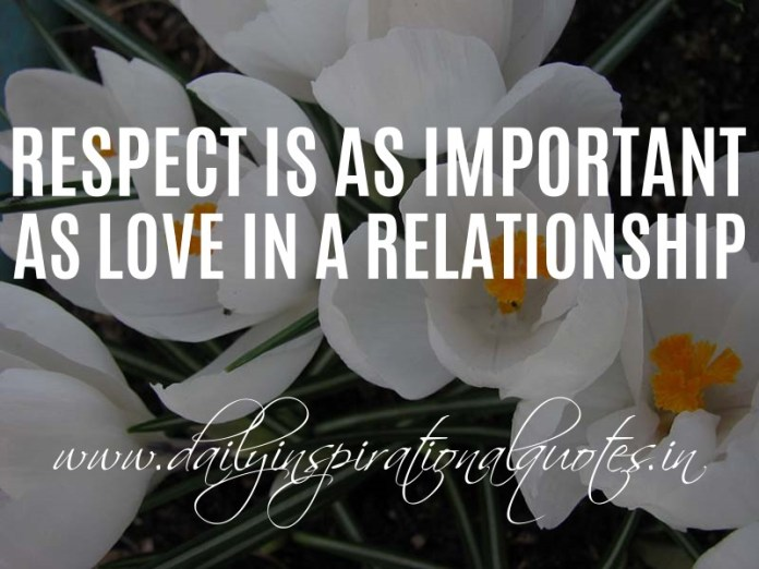 Respect is as important as love in a relationship. ~ Anonymous