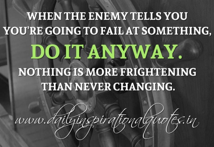 When the enemy tells you you're going to fail at something, do it anyway. Nothing is more frightening than never changing. ~ Anonymous