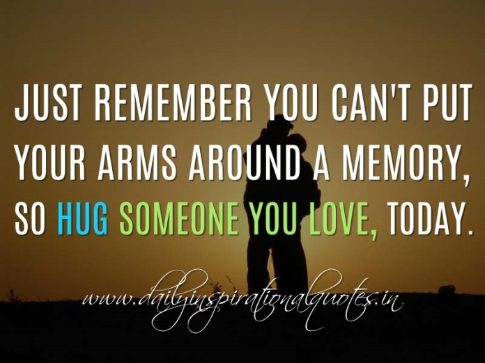 Just remember you can't put your arms around a memory, so Hug someone you love, today. ~ Anonymous