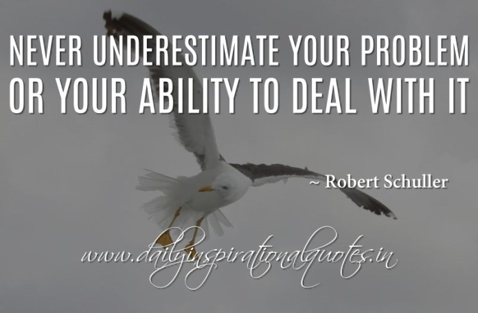 Never underestimate your problem or your ability to deal with it. ~ Robert Schuller