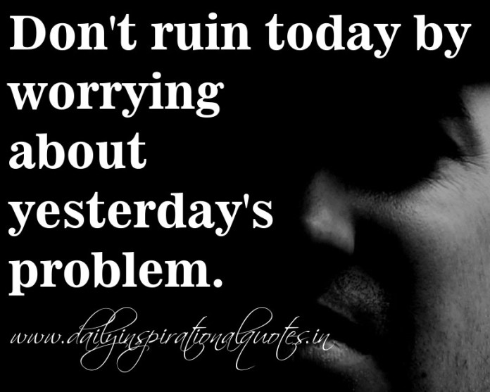 Don't ruin today by worrying about yesterday's problem. ~ Anonymous