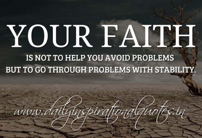 Your faith is not to help you avoid problems but to go through problems with stability. ~ Anonymous