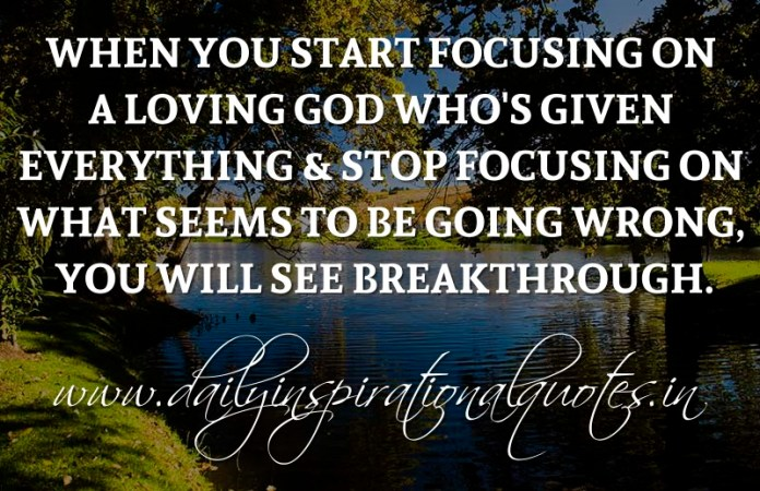 When you start focusing on a loving God who's given everything & stop focusing on what seems to be going wrong, you will see breakthrough. ~ Anonymous