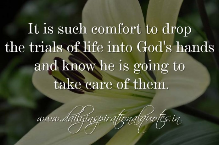 It Is Such Comfort To Drop The Trials Of Life Into Gods Hands And