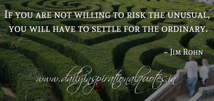 If you are not willing to risk the unusual, you will have to settle for the ordinary. ~ Jim Rohn