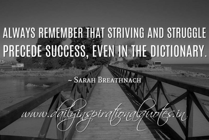 Always remember that striving and struggle precede success, even in the dictionary. ~ Sarah Breathnach
