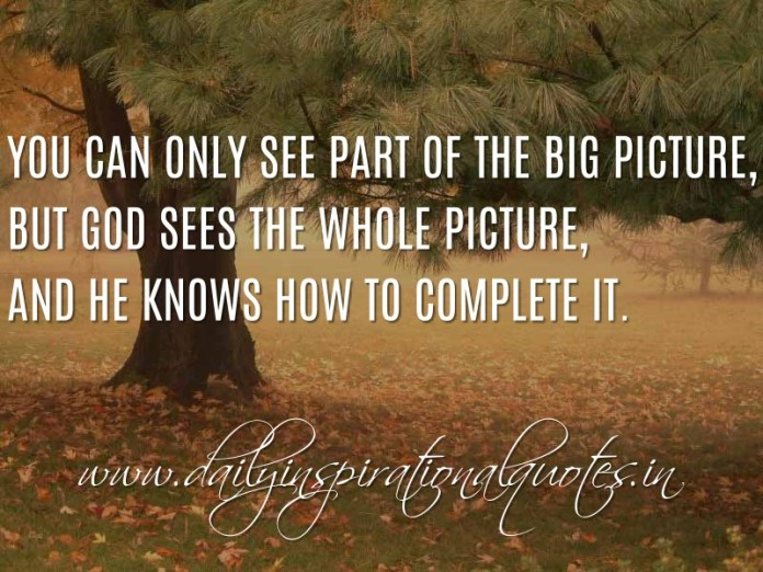 You can only see part of the big picture, but God sees the whole picture, and He knows how to complete it. ~ Anonymous