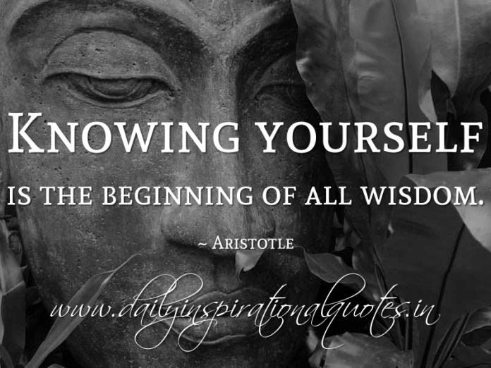 Knowing yourself is the beginning of all wisdom. ~ Aristotle