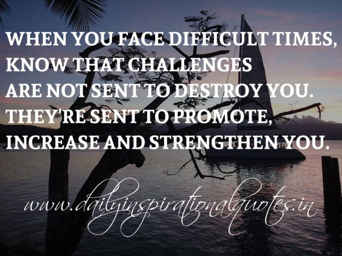When you face difficult times, know that challenges are not sent to destroy you. They're sent to promote, increase and strengthen you. ~ Anonymous