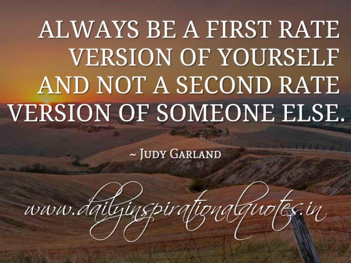 Always be a first rate version of yourself and not a second rate version of someone else. ~ Judy Garland