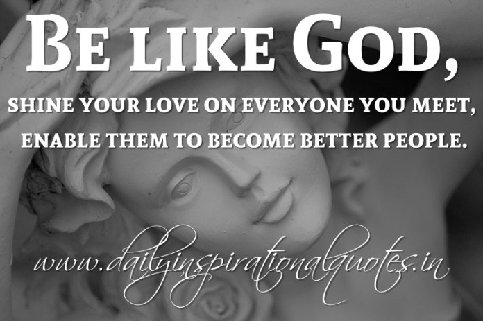 Be like God, shine your love on everyone you meet, enable them to become better people. ~ Anonymous