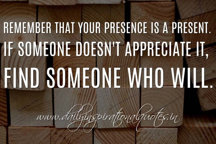 Remember that your presence is a present. If someone doesn't appreciate it, find someone who will. ~ Anonymous