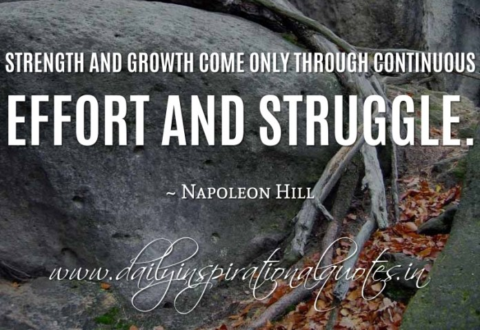 Strength and growth come only through continuous effort and struggle. ~ Napoleon Hill