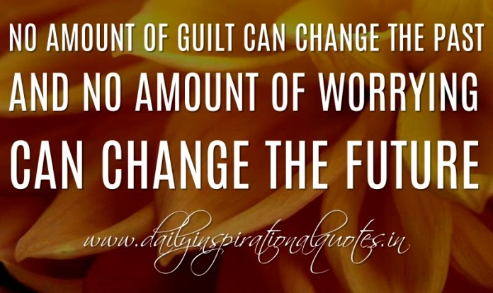 No amount of guilt can change the past and no amount of worrying can change the future. ~ Anonymous
