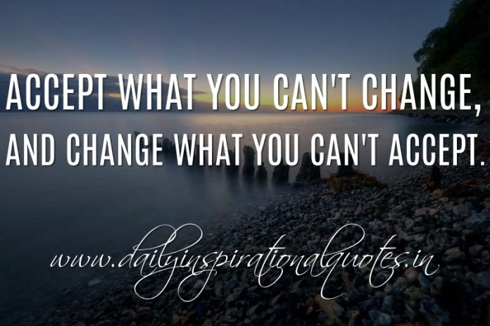 Accept what you can't change, and change what you can't accept. ~ Anonymous