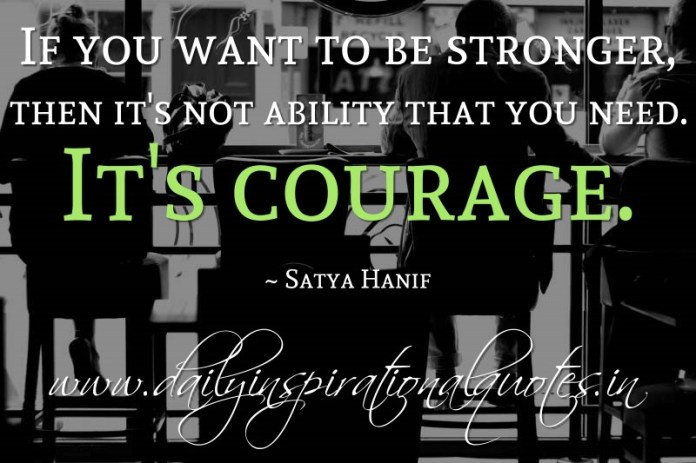 If you want to be stronger, then it's not ability that you need. It's courage. ~ Satya Hanif