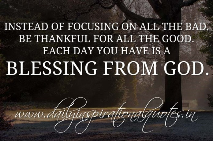 Instead of focusing on all the bad, be thankful for all the good. Each day you have is a blessing from God. ~ Anonymous