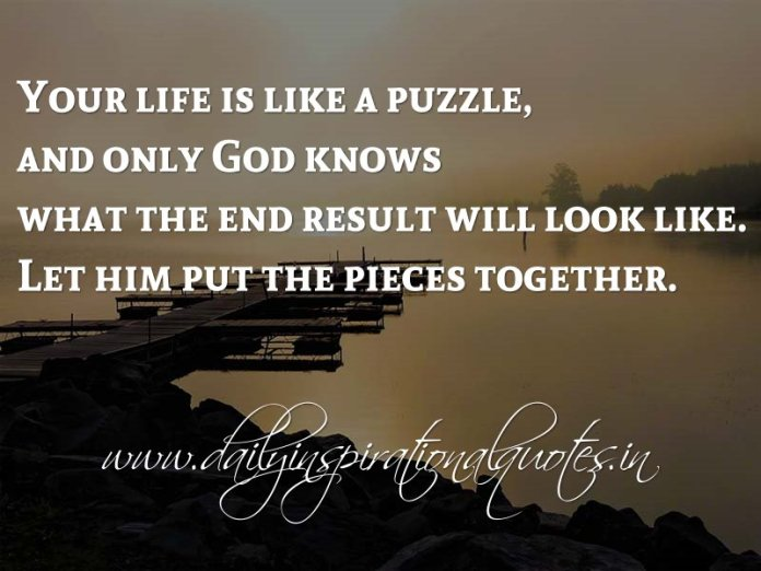 Your Life Is Like A Puzzle And Only God Knows What The End Result