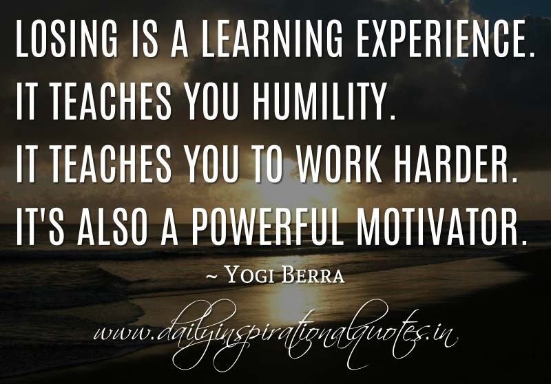 losing is a learning experience it teaches you humility