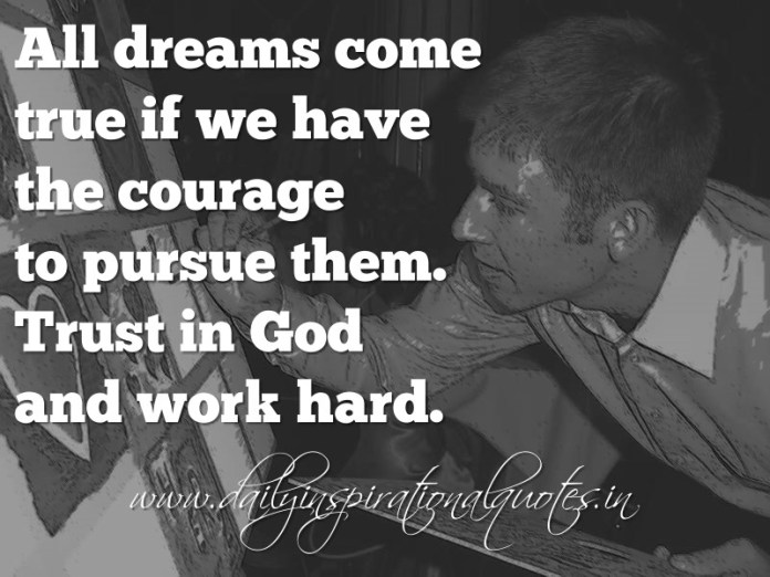 All dreams come true if we have the courage to pursue them. Trust in God and work hard. ~ Anonymous