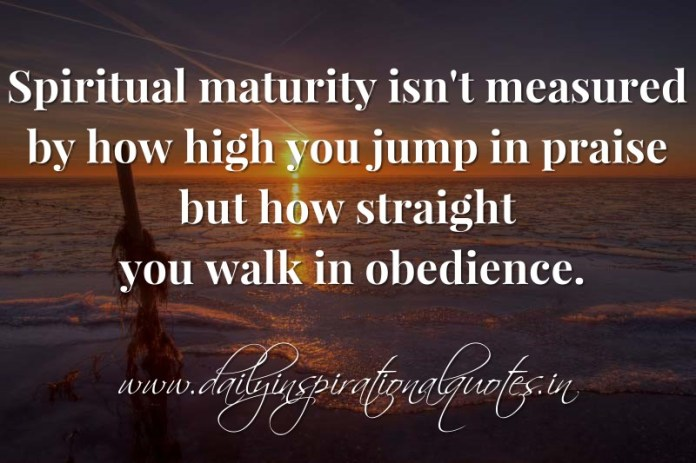 Spiritual maturity isn't measured by how high you jump in praise but how straight you walk in obedience. ~ Anonymous