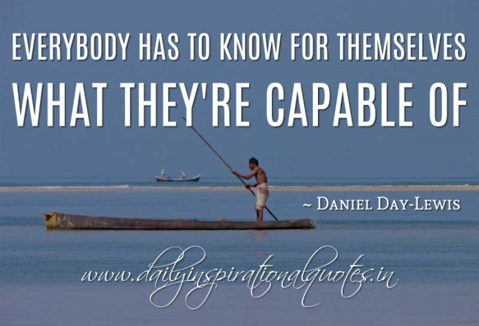 Everybody has to know for themselves what they're capable of. ~ Daniel Day-Lewis