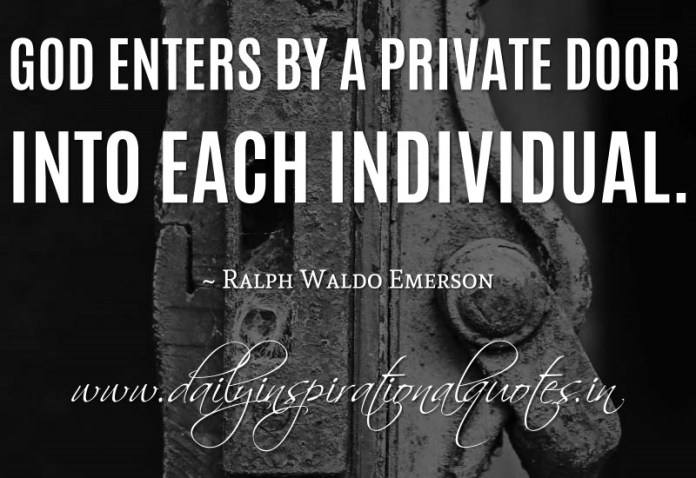 God enters by a private door into each individual. ~ Ralph Waldo Emerson