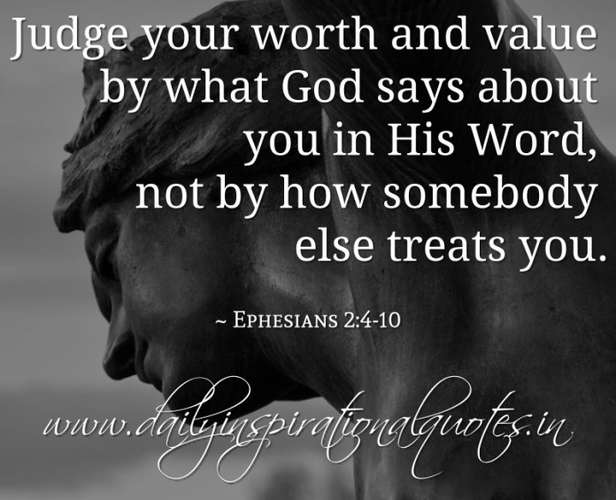 Judge your worth and value by what God says about you in His Word, not by how somebody else treats you. ~ Ephesians 2:4-10