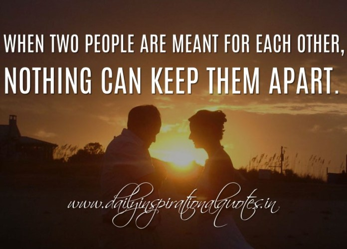 When two people are meant for each other, nothing can keep them apart. ~ Anonymous