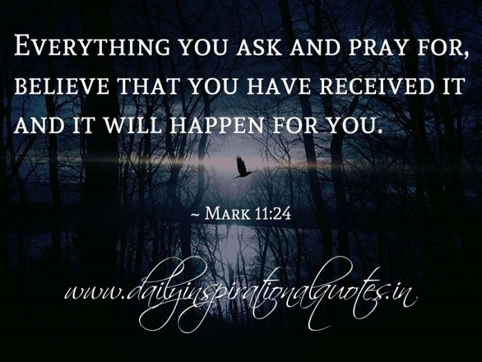 Everything you ask and pray for, believe that you have received it and it will happen for you. ~ Mark 11:24